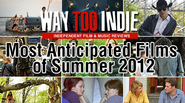Way Too Indie&#8217;s Most Anticipated Films of Summer 2012