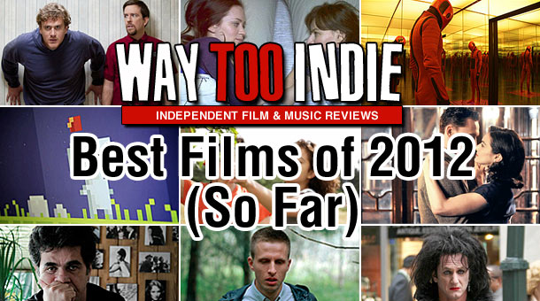 Way Too Indie's Best Films of 2012 (So Far) Features