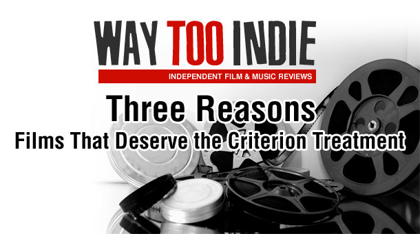 Way Too Indie's Three Reasons: Films That Deserve the Criterion Treatment
