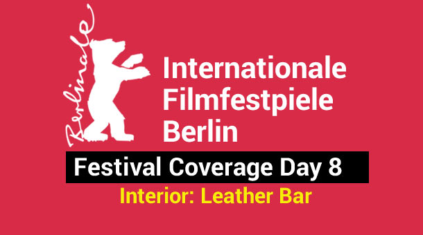 2013 Berlin Film Festival Day 8: Interior. Leather Bar. Film Festival