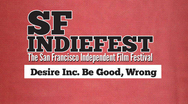 2013 SF Indiefest Day 3: Desire Inc., Be Good, Wrong and More