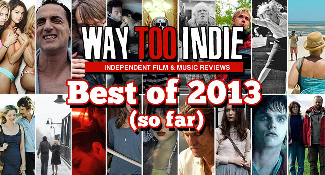 Way Too Indie's Best Films of 2013 (So Far)