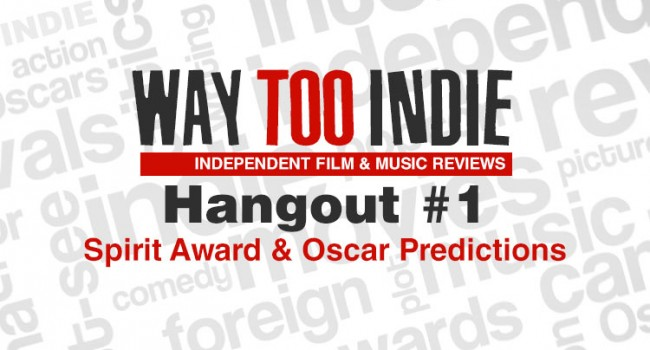 Way Too Indie Hangout #1 – Spirit Award and Oscar Predictions Features