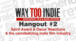 Way Too Indie Hangout #2 – Spirit Award Reactions and If Indie Film Is Cannibalizing