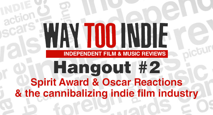 Way Too Indie Hangout #2 – Spirit Award Reactions and If Indie Film Is Cannibalizing Features