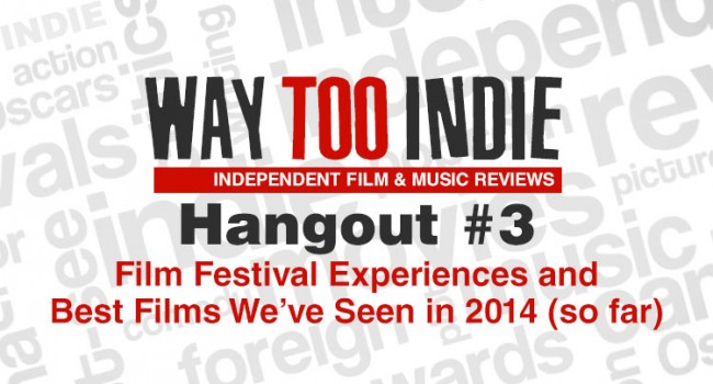 Way Too Indie Hangout #3 – Film Festival Experiences and Best Films We've Seen in 2014 (so far)