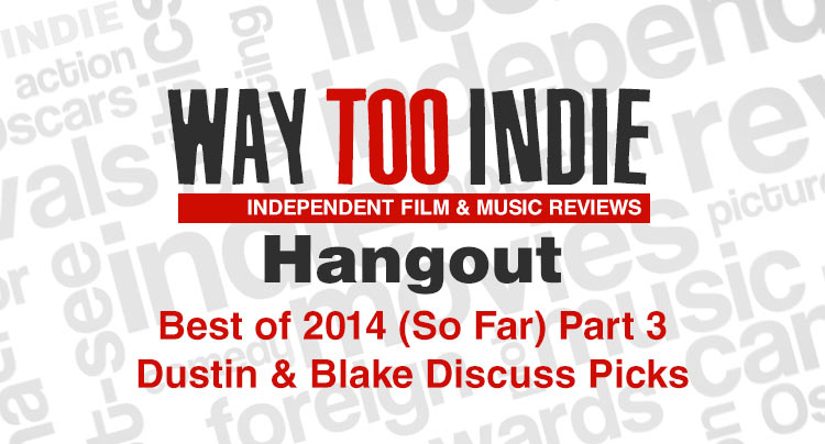 Way Too Indie Hangout – Best of 2014 (So Far) Part 3 Features