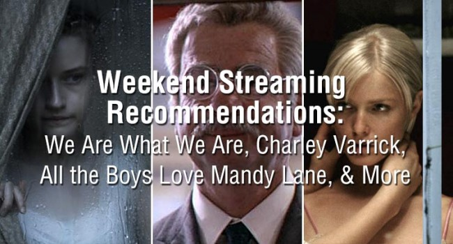 Weekend Streaming Recommendations: We Are What We Are, Charley Varrick, All the Boys Love Mandy Lane, & More