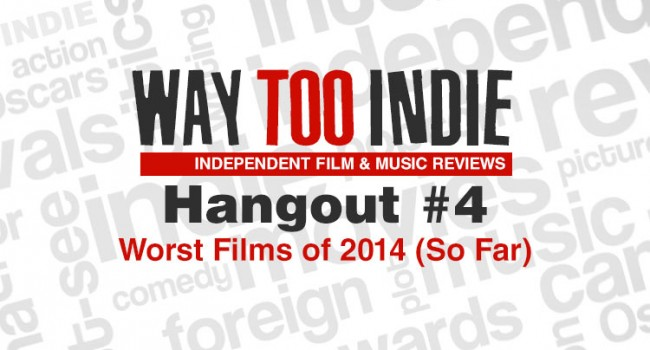 Way Too Indie Hangouts #4: Worst Films of 2014 (So Far)