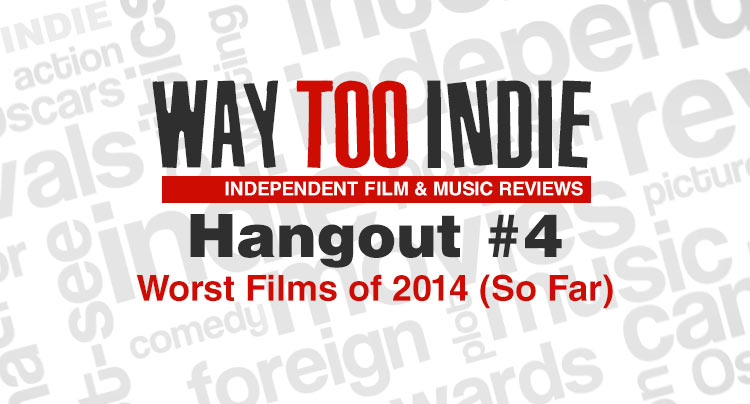 Way Too Indie Hangouts #4: Worst Films of 2014 (So Far)