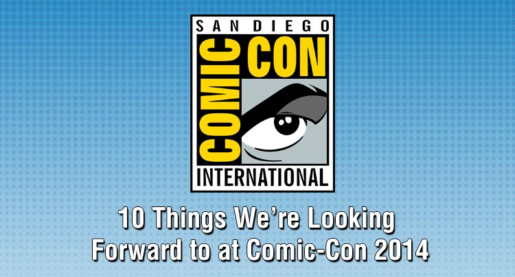 10 Things We're Looking Forward to at Comic-Con 2014 Features