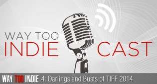 Way Too Indiecast 4: Darlings and Busts of TIFF 2014, Festival Wrap-up