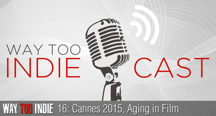 Way Too Indiecast 16: Cannes 2015, Aging in Film