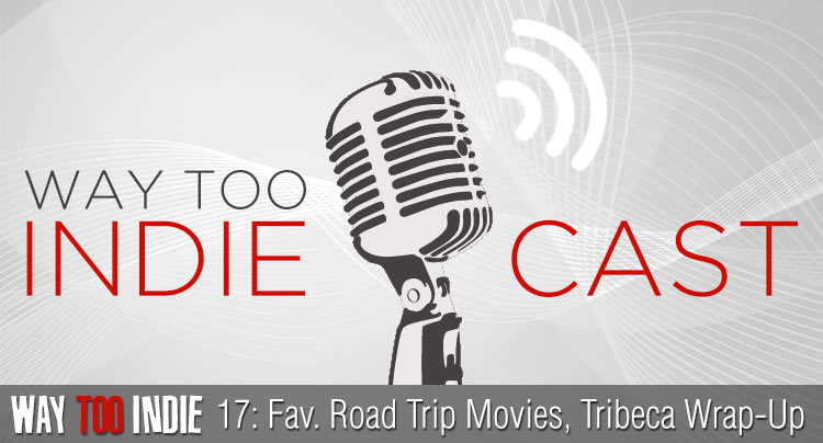 Way Too Indiecast 17: Favorite Road Trip Movies, Tribeca Wrap-Up