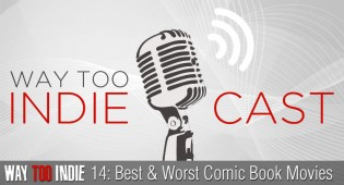 Way Too Indiecast 14: Best and Worst Comic Book Movies