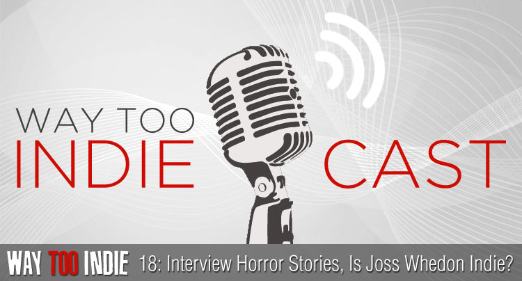 Way Too Indiecast 18: Interview Horror Stories, Is Joss Whedon Indie?