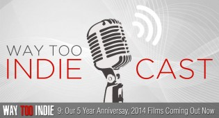 Way Too Indiecast 9: Our Five Year Anniversay, 2014 Films Coming Out Now