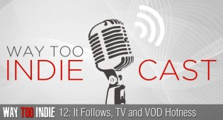 Way Too Indiecast 12: It Follows, TV and VOD Hotness